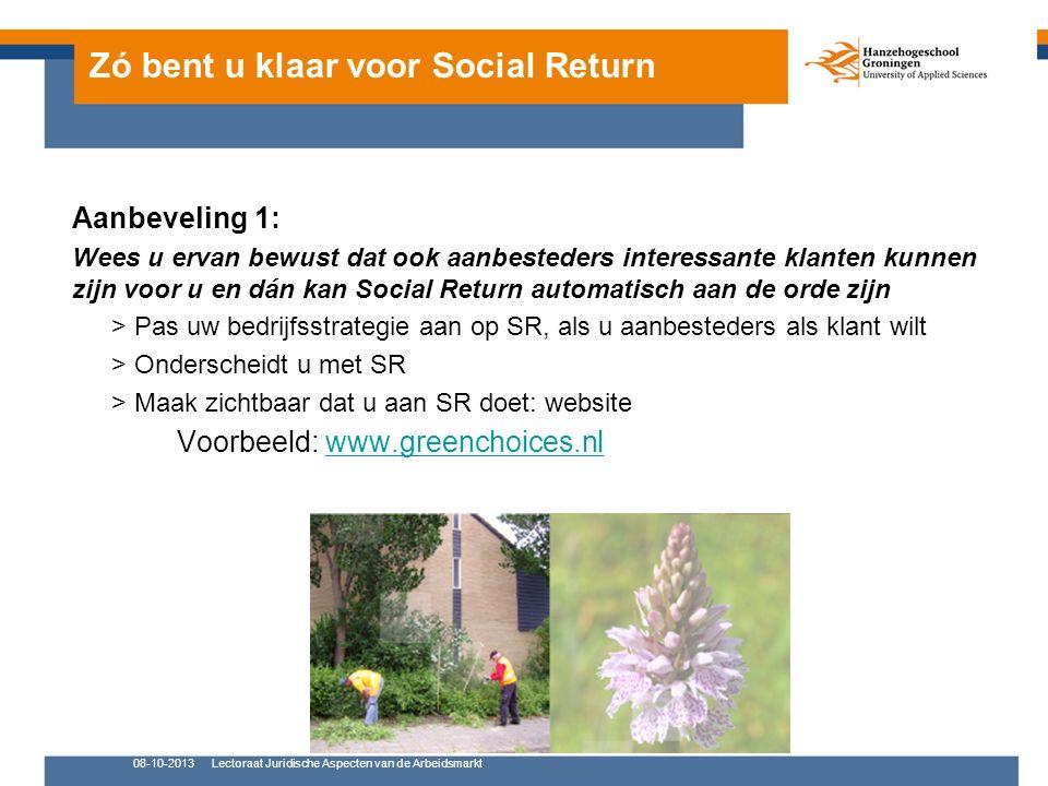 Zó bent u klaar voor Social Return Aanbeveling 1: Wees u ervan bewust dat ook aanbesteders interessante klanten kunnen zijn voor u en dán kan Social Return automatisch aan de orde zijn > Pas uw bedrijfsstrategie aan op SR, als u aanbesteders als klant wilt > Onderscheidt u met SR > Maak zichtbaar dat u aan SR doet: website Voorbeeld: www.greenchoices.nlwww.greenchoices.nl 08-10-2013Lectoraat Juridische Aspecten van de Arbeidsmarkt