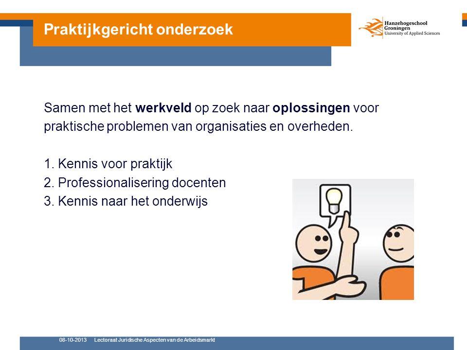 08-10-2013Lectoraat Juridische Aspecten van de Arbeidsmarkt Samen met het werkveld op zoek naar oplossingen voor praktische problemen van organisaties en overheden.