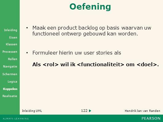 122 Hendrik Jan van Randen Inleiding UML Realisatie Klassen Processen Rollen Navigatie Schermen Logica Koppelen Eisen Inleiding Oefening Maak een product backlog op basis waarvan uw functioneel ontwerp gebouwd kan worden.