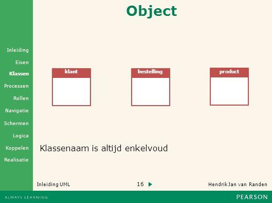 16 Hendrik Jan van Randen Inleiding UML Realisatie Klassen Processen Rollen Navigatie Schermen Logica Koppelen Eisen Inleiding Object klantbestelling product Klassenaam is altijd enkelvoud