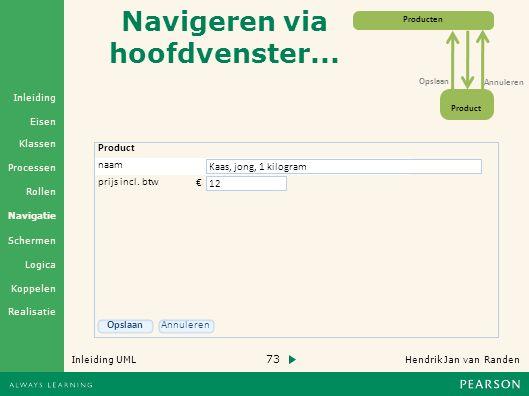 73 Hendrik Jan van Randen Inleiding UML Realisatie Klassen Processen Rollen Navigatie Schermen Logica Koppelen Eisen Inleiding Navigeren via hoofdvenster...