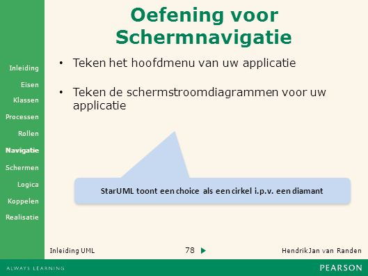 78 Hendrik Jan van Randen Inleiding UML Realisatie Klassen Processen Rollen Navigatie Schermen Logica Koppelen Eisen Inleiding Oefening voor Schermnavigatie Teken het hoofdmenu van uw applicatie Teken de schermstroomdiagrammen voor uw applicatie StarUML toont een choice als een cirkel i.p.v.
