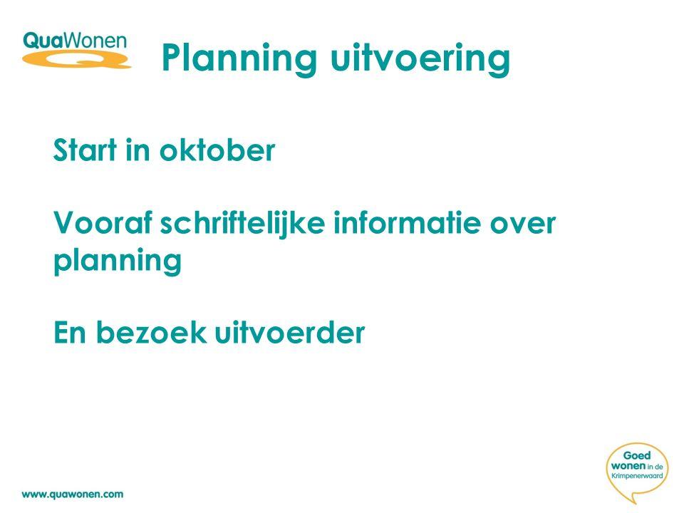 Planning uitvoering Start in oktober Vooraf schriftelijke informatie over planning En bezoek uitvoerder