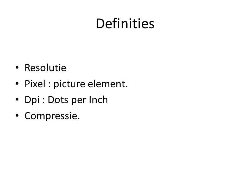 Definities Resolutie Pixel : picture element. Dpi : Dots per Inch Compressie.