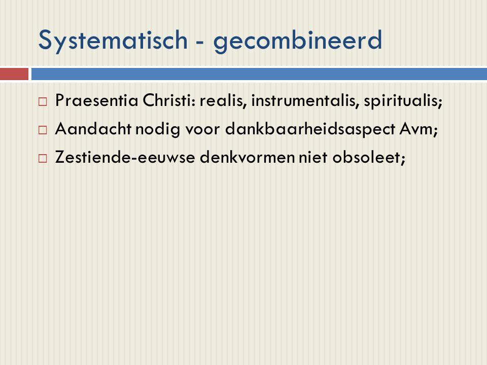 Systematisch - gecombineerd  Praesentia Christi: realis, instrumentalis, spiritualis;  Aandacht nodig voor dankbaarheidsaspect Avm;  Zestiende-eeuwse denkvormen niet obsoleet;