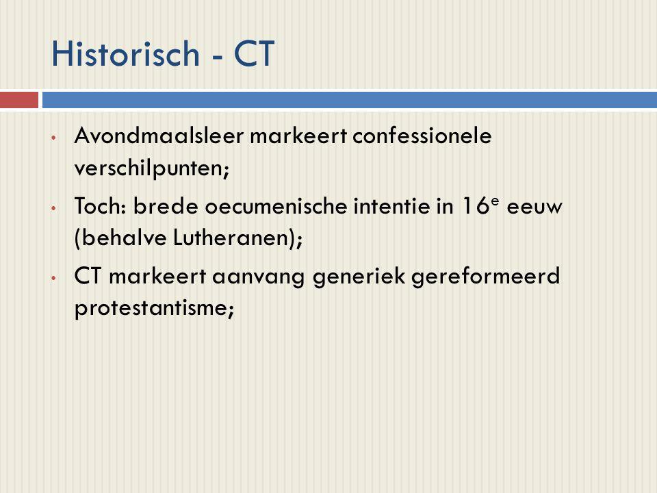 Historisch - CT Avondmaalsleer markeert confessionele verschilpunten; Toch: brede oecumenische intentie in 16 e eeuw (behalve Lutheranen); CT markeert aanvang generiek gereformeerd protestantisme;