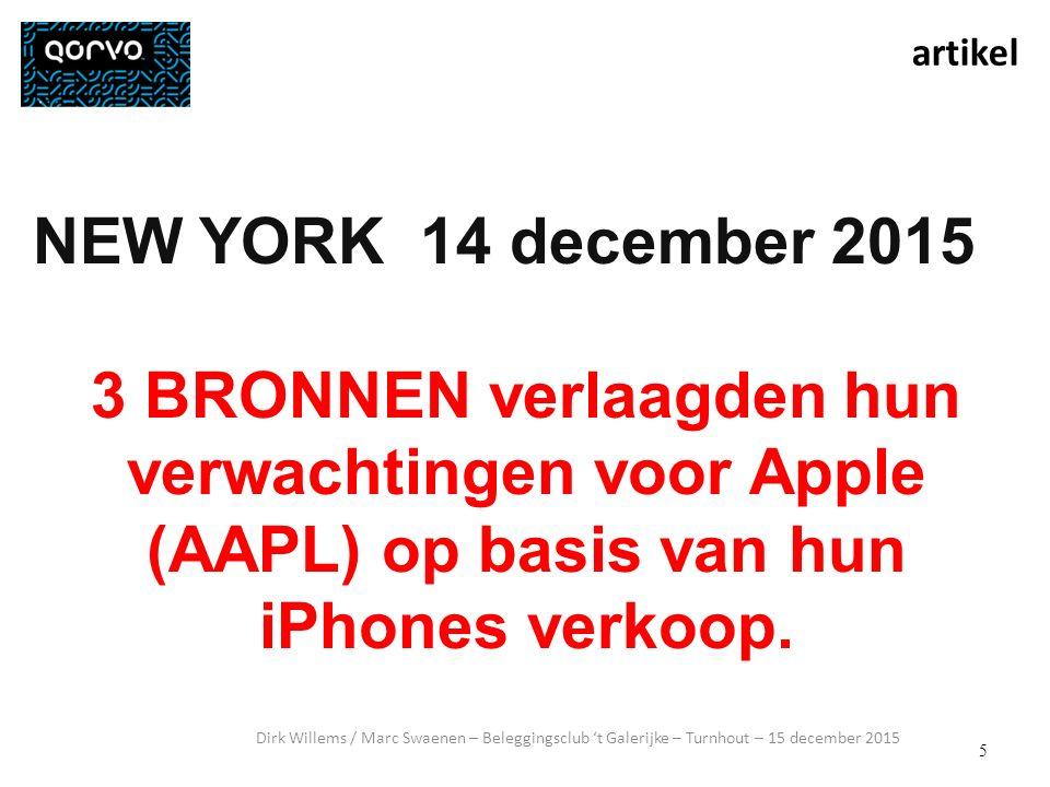 5 Dirk Willems / Marc Swaenen – Beleggingsclub 't Galerijke – Turnhout – 15 december 2015 NEW YORK 14 december 2015 3 BRONNEN verlaagden hun verwachtingen voor Apple (AAPL) op basis van hun iPhones verkoop.