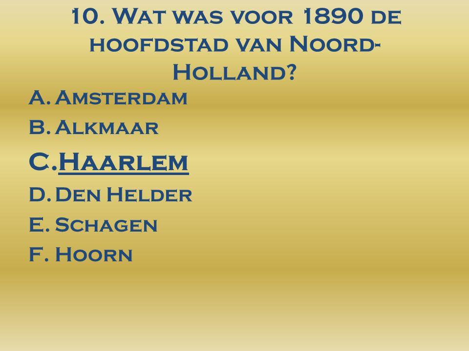 10. Wat was voor 1890 de hoofdstad van Noord- Holland.