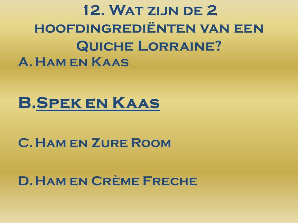 12. Wat zijn de 2 hoofdingrediënten van een Quiche Lorraine.