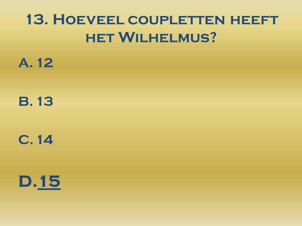 13. Hoeveel coupletten heeft het Wilhelmus? A.12 B.13 C.14 D.15