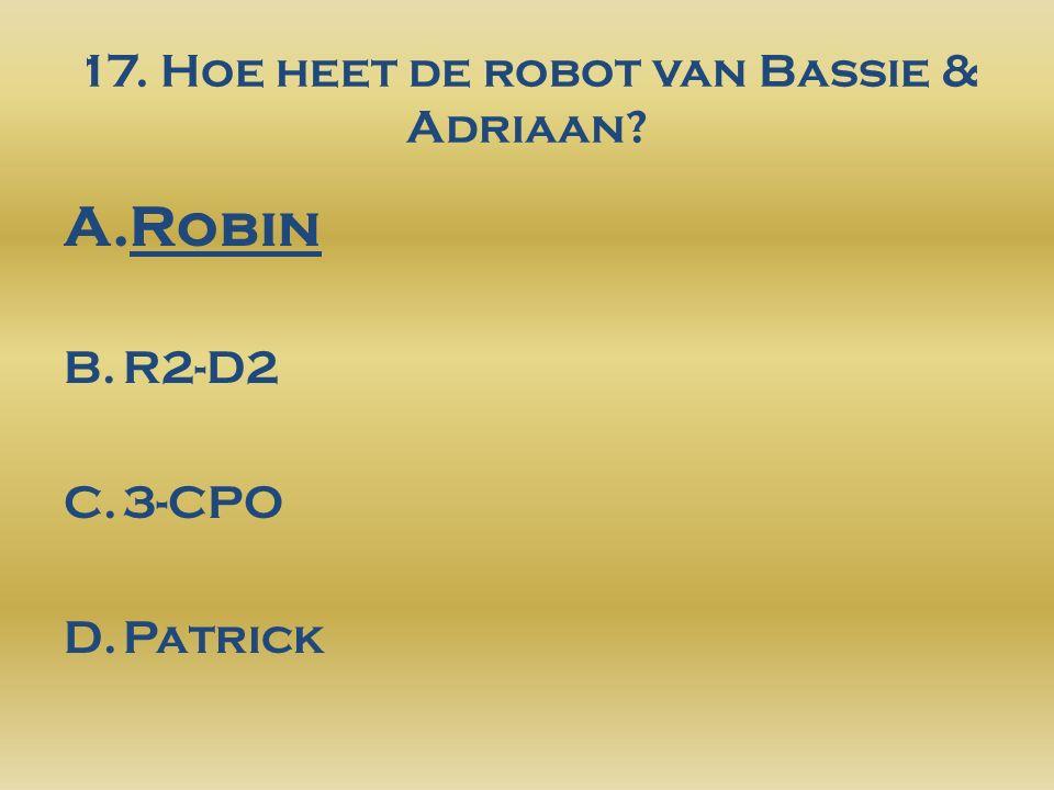 17. Hoe heet de robot van Bassie & Adriaan A.Robin B.R2-D2 C.3-CPO D.Patrick