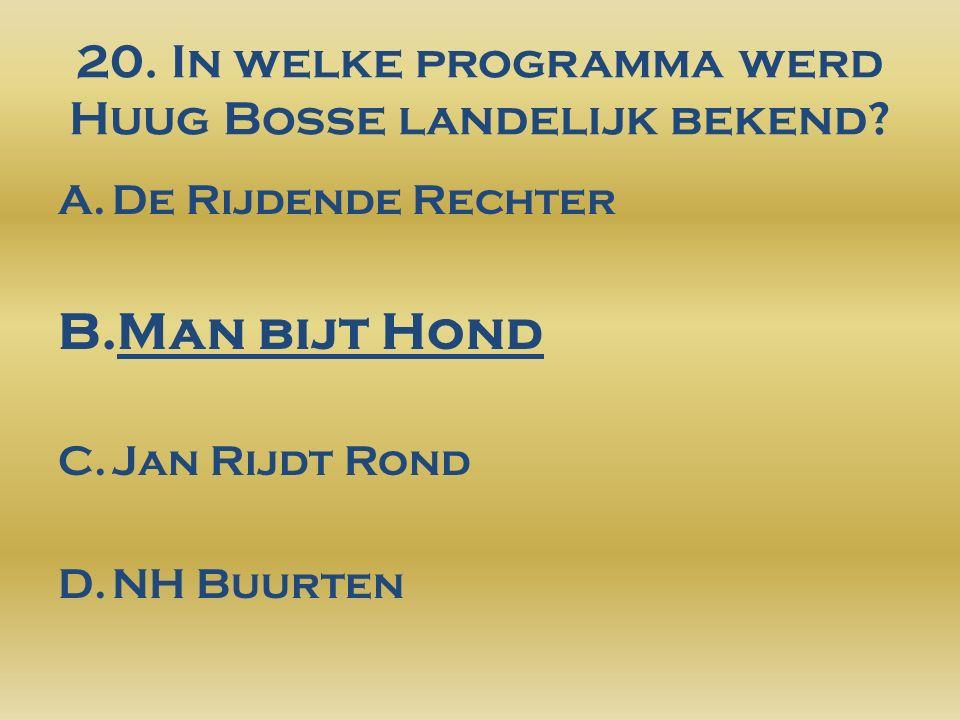 20. In welke programma werd Huug Bosse landelijk bekend.