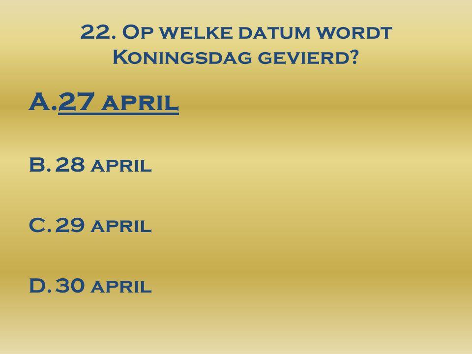 22. Op welke datum wordt Koningsdag gevierd? A.27 april B.28 april C.29 april D.30 april