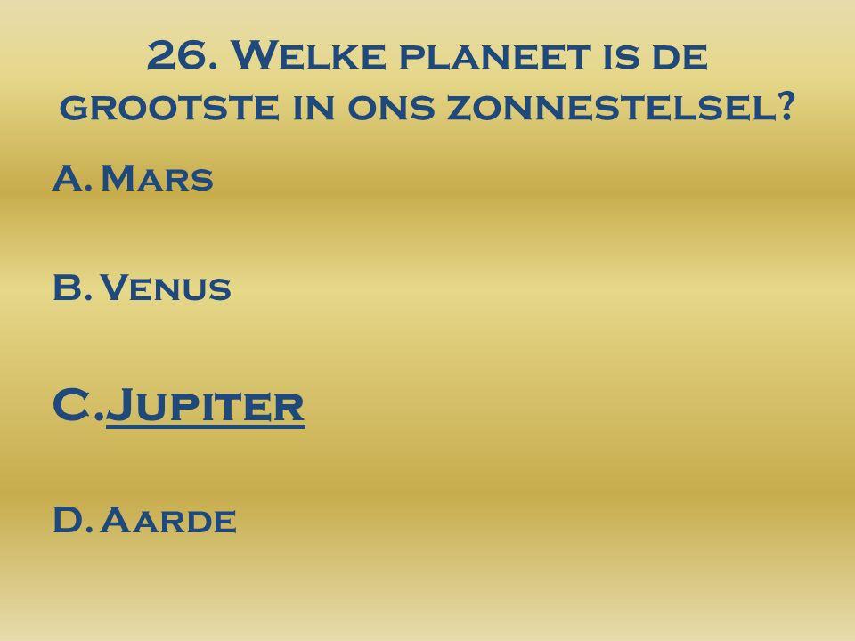 26. Welke planeet is de grootste in ons zonnestelsel? A.Mars B.Venus C.Jupiter D.Aarde