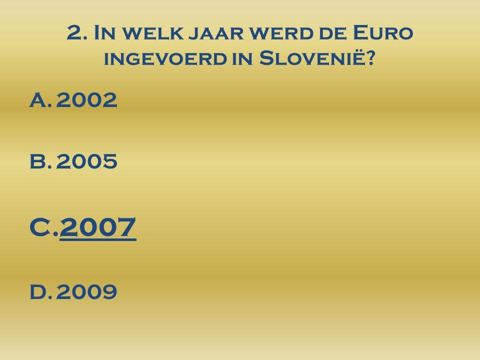 2. In welk jaar werd de Euro ingevoerd in Slovenië? A.2002 B.2005 C.2007 D.2009