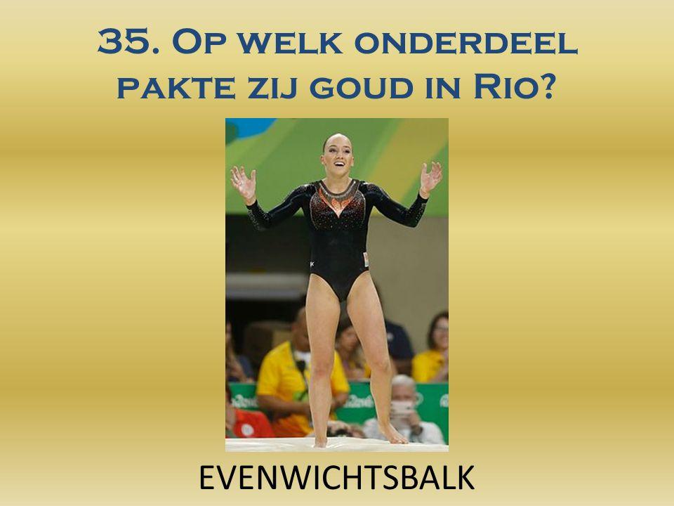 35. Op welk onderdeel pakte zij goud in Rio? EVENWICHTSBALK