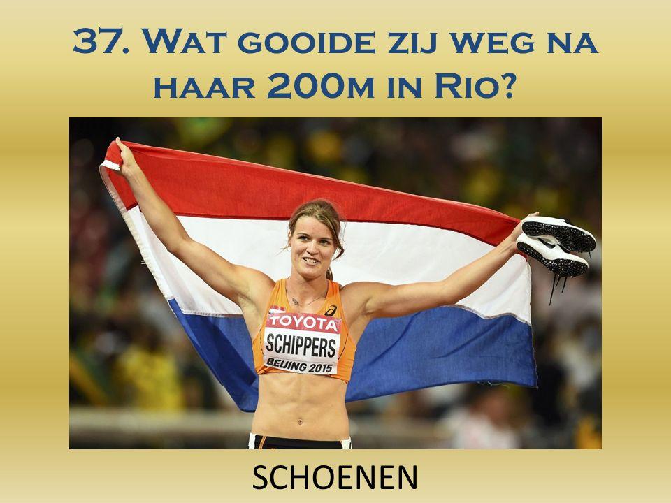 37. Wat gooide zij weg na haar 200m in Rio? SCHOENEN
