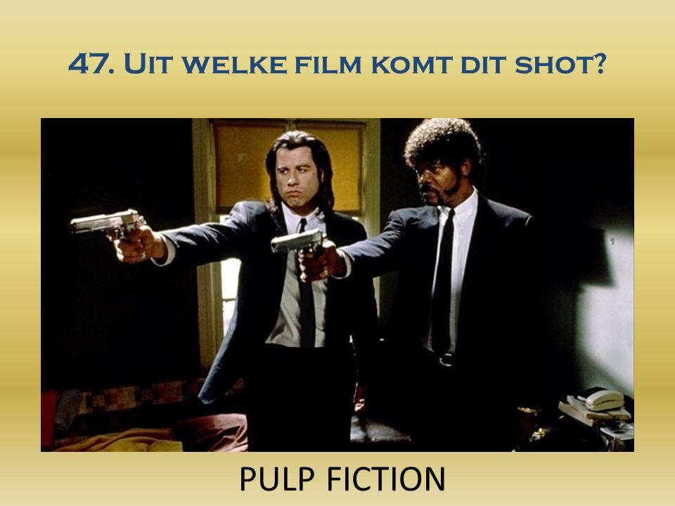 47. Uit welke film komt dit shot PULP FICTION