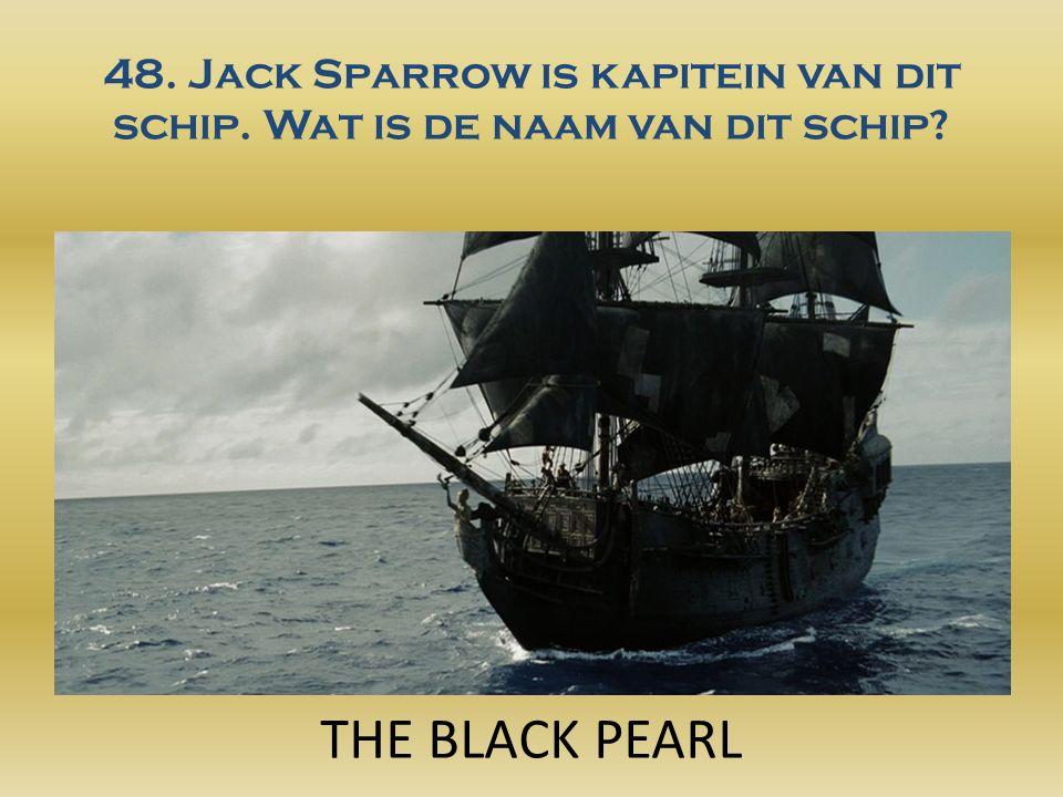 48. Jack Sparrow is kapitein van dit schip. Wat is de naam van dit schip THE BLACK PEARL