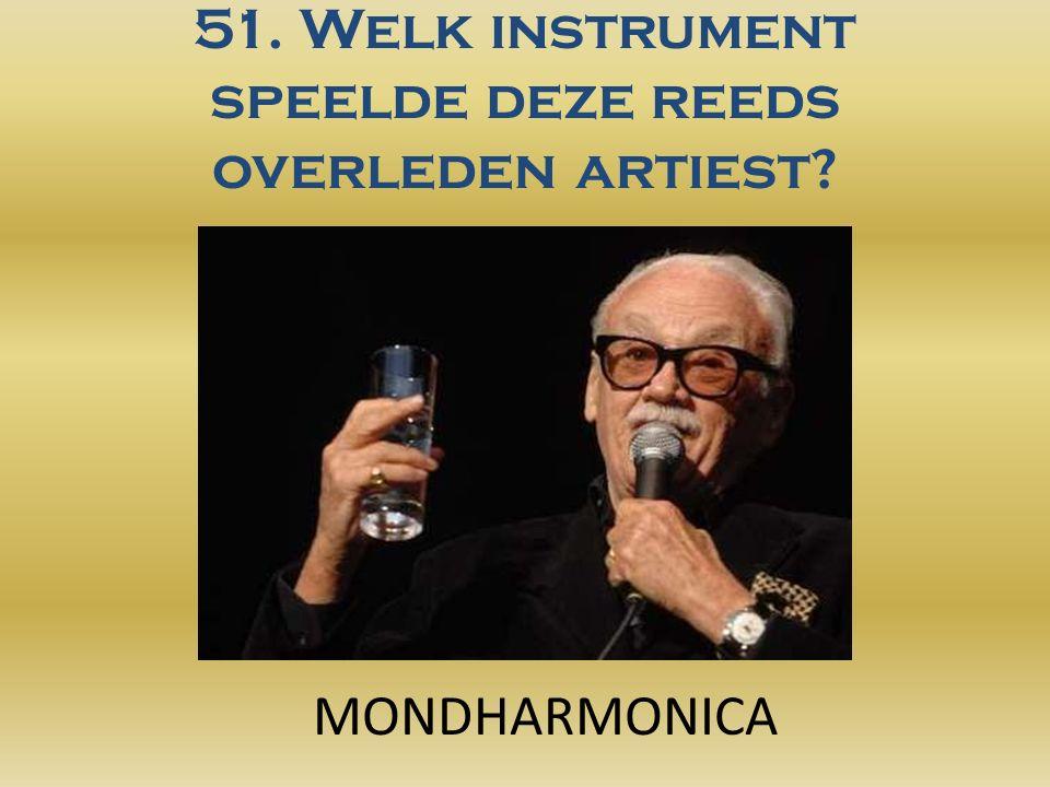 51. Welk instrument speelde deze reeds overleden artiest? MONDHARMONICA