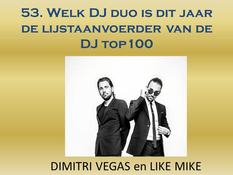 53. Welk DJ duo is dit jaar de lijstaanvoerder van de DJ top100 DIMITRI VEGAS en LIKE MIKE