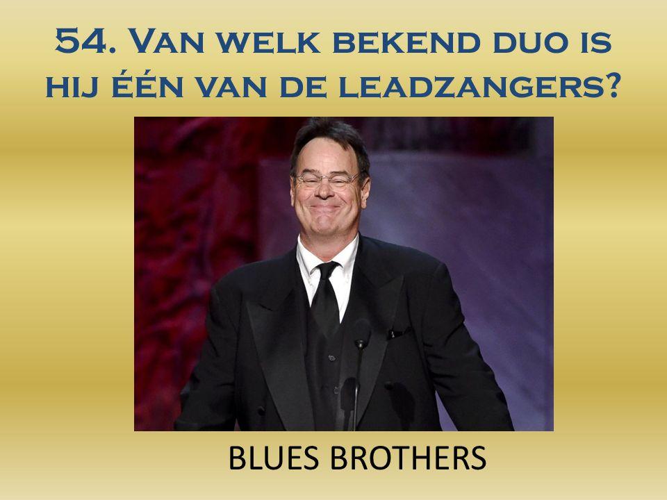 54. Van welk bekend duo is hij één van de leadzangers BLUES BROTHERS