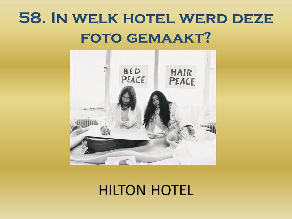 58. In welk hotel werd deze foto gemaakt? HILTON HOTEL