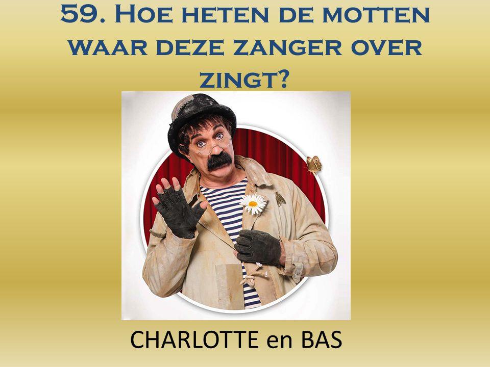 59. Hoe heten de motten waar deze zanger over zingt CHARLOTTE en BAS