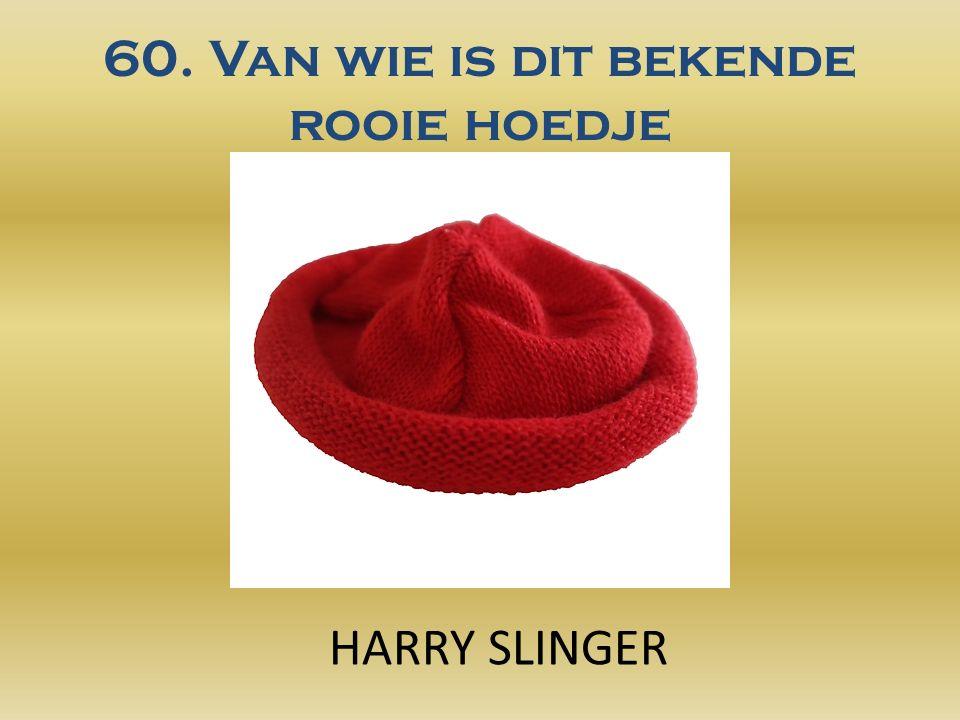 60. Van wie is dit bekende rooie hoedje HARRY SLINGER