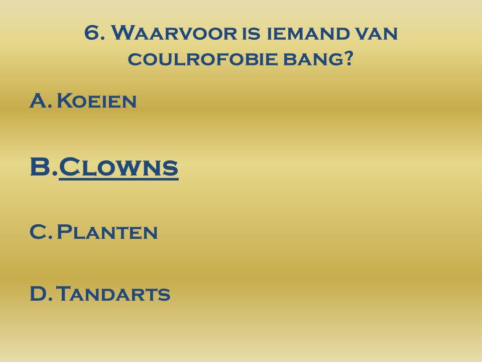 6. Waarvoor is iemand van coulrofobie bang? A.Koeien B.Clowns C.Planten D.Tandarts