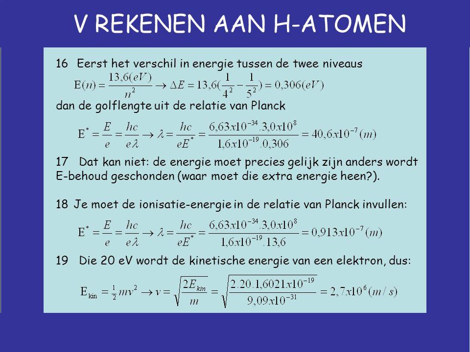V REKENEN AAN H-ATOMEN 16 Eerst het verschil in energie tussen de twee niveaus dan de golflengte uit de relatie van Planck 17 Dat kan niet: de energie moet precies gelijk zijn anders wordt E-behoud geschonden (waar moet die extra energie heen ).