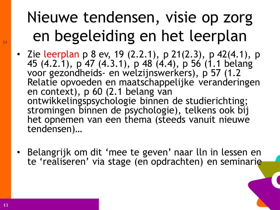 13 Nieuwe tendensen, visie op zorg en begeleiding en het leerplan Zie leerplan p 8 ev, 19 (2.2.1), p 21(2.3), p 42(4.1), p 45 (4.2.1), p 47 (4.3.1), p 48 (4.4), p 56 (1.1 belang voor gezondheids- en welzijnswerkers), p 57 (1.2 Relatie opvoeden en maatschappelijke veranderingen en context), p 60 (2.1 belang van ontwikkelingspsychologie binnen de studierichting; stromingen binnen de psychologie), telkens ook bij het opnemen van een thema (steeds vanuit nieuwe tendensen)… Belangrijk om dit 'mee te geven' naar lln in lessen en te 'realiseren' via stage (en opdrachten) en seminarie 13