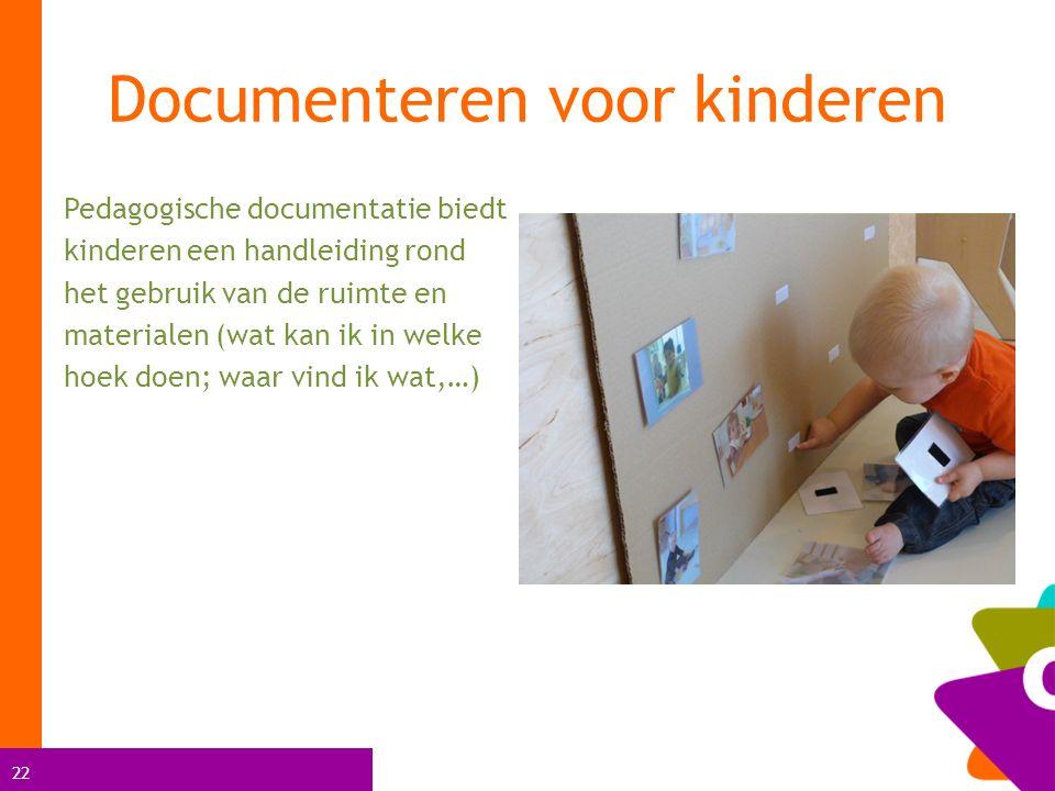 22 Pedagogische documentatie biedt kinderen een handleiding rond het gebruik van de ruimte en materialen (wat kan ik in welke hoek doen; waar vind ik wat,…) Documenteren voor kinderen
