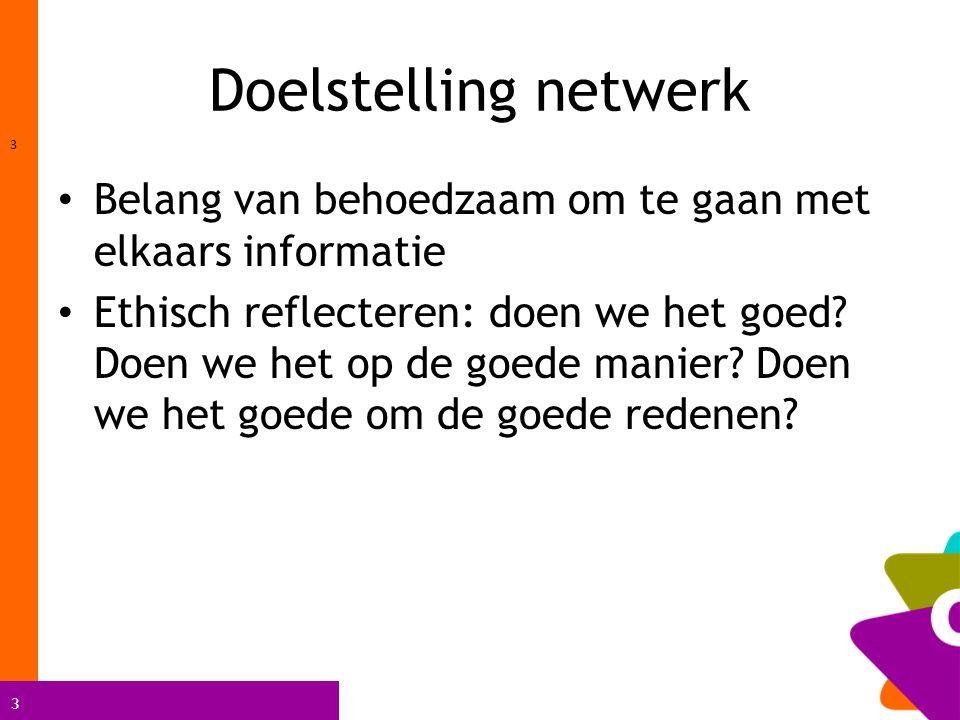 3 Doelstelling netwerk 3 Belang van behoedzaam om te gaan met elkaars informatie Ethisch reflecteren: doen we het goed.