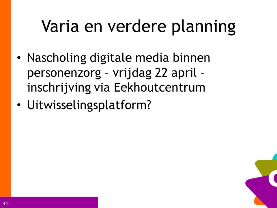 44 Varia en verdere planning Nascholing digitale media binnen personenzorg – vrijdag 22 april – inschrijving via Eekhoutcentrum Uitwisselingsplatform