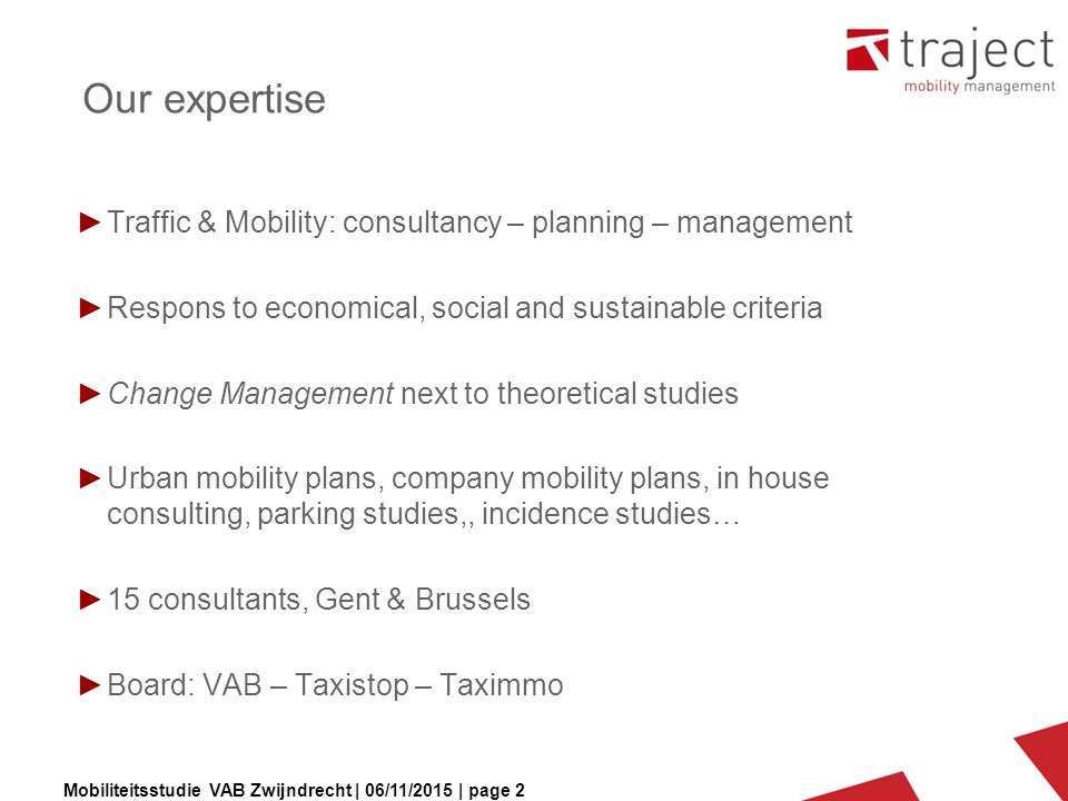 Mobiliteitsstudie VAB Zwijndrecht | 06/11/2015 | page 2 Our expertise ►Traffic & Mobility: consultancy – planning – management ►Respons to economical, social and sustainable criteria ►Change Management next to theoretical studies ►Urban mobility plans, company mobility plans, in house consulting, parking studies,, incidence studies… ►15 consultants, Gent & Brussels ►Board: VAB – Taxistop – Taximmo