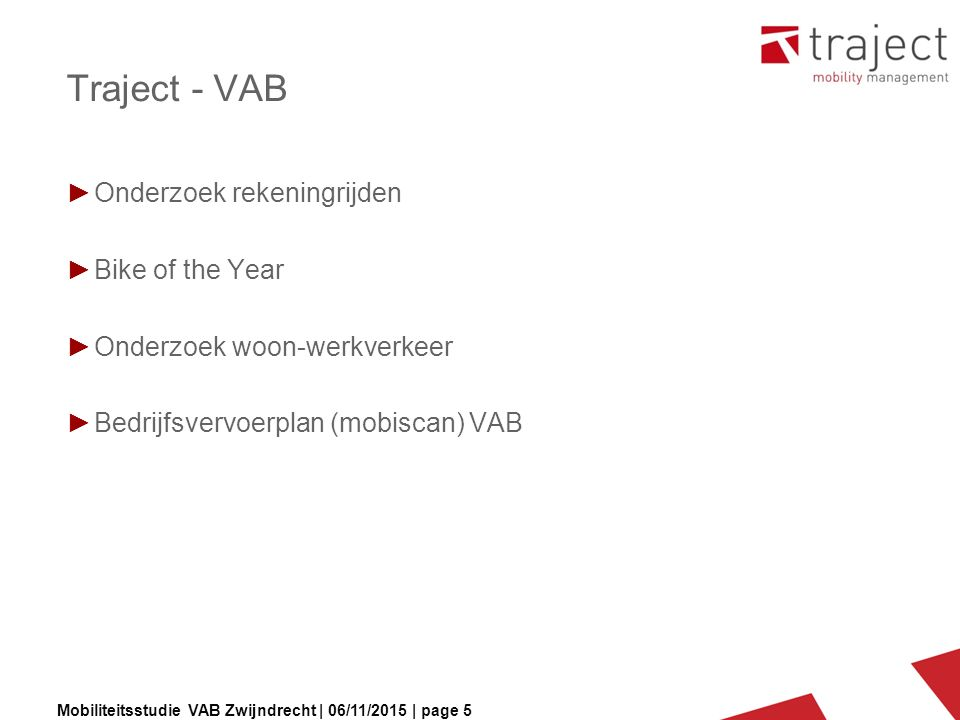 Mobiliteitsstudie VAB Zwijndrecht | 06/11/2015 | page 5 Traject - VAB ►Onderzoek rekeningrijden ►Bike of the Year ►Onderzoek woon-werkverkeer ►Bedrijfsvervoerplan (mobiscan) VAB