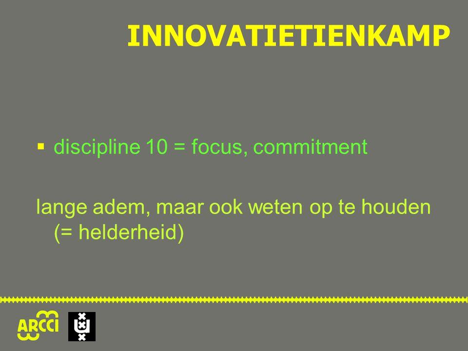  discipline 10 = focus, commitment lange adem, maar ook weten op te houden (= helderheid) INNOVATIETIENKAMP