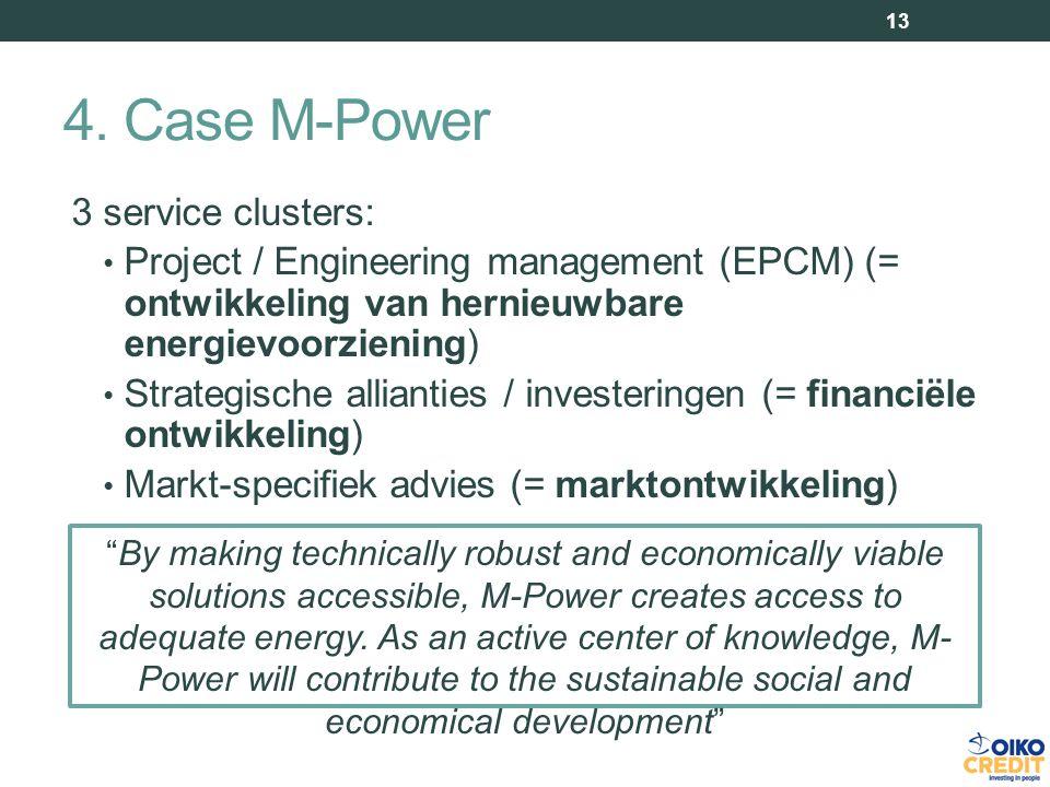 3 service clusters: Project / Engineering management (EPCM) (= ontwikkeling van hernieuwbare energievoorziening) Strategische allianties / investeringen (= financiële ontwikkeling) Markt-specifiek advies (= marktontwikkeling) 13 By making technically robust and economically viable solutions accessible, M-Power creates access to adequate energy.