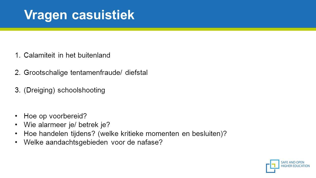 Vragen casuistiek 1.Calamiteit in het buitenland 2.Grootschalige tentamenfraude/ diefstal 3.(Dreiging) schoolshooting Hoe op voorbereid? Wie alarmeer