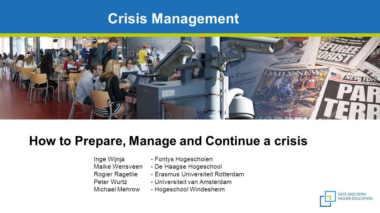 How to Prepare, Manage and Continue a crisis Crisis Management Inge Wijnja- Fontys Hogescholen Maike Wensveen- De Haagse Hogeschool Rogier Ragetlie- E