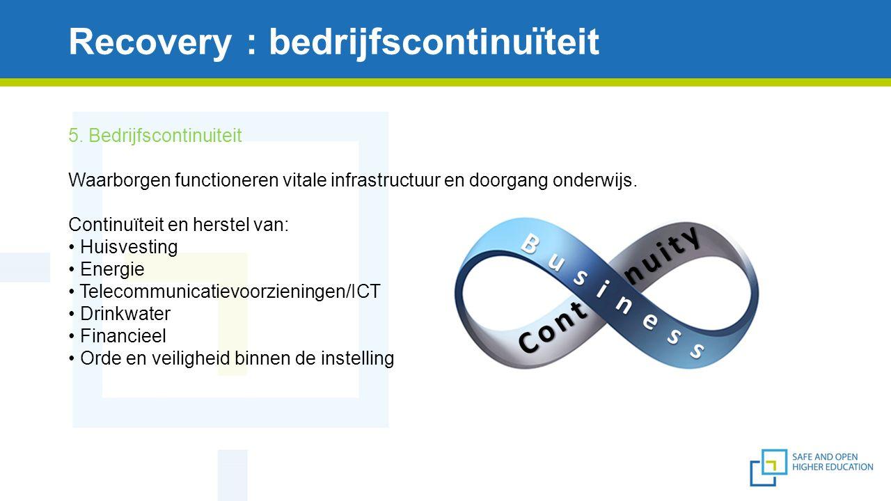 Recovery : bedrijfscontinuïteit 5. Bedrijfscontinuiteit Waarborgen functioneren vitale infrastructuur en doorgang onderwijs. Continuïteit en herstel v