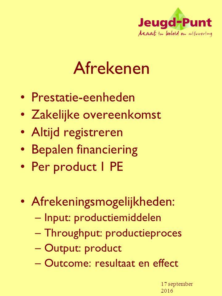 17 september 2016 Afrekenen Prestatie-eenheden Zakelijke overeenkomst Altijd registreren Bepalen financiering Per product 1 PE Afrekeningsmogelijkheden: –Input: productiemiddelen –Throughput: productieproces –Output: product –Outcome: resultaat en effect