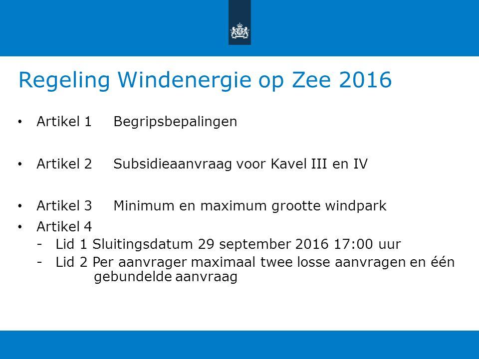 Regeling Windenergie op Zee 2016 Artikel 1Begripsbepalingen Artikel 2Subsidieaanvraag voor Kavel III en IV Artikel 3Minimum en maximum grootte windpark Artikel 4 -Lid 1 Sluitingsdatum 29 september 2016 17:00 uur -Lid 2 Per aanvrager maximaal twee losse aanvragen en één gebundelde aanvraag