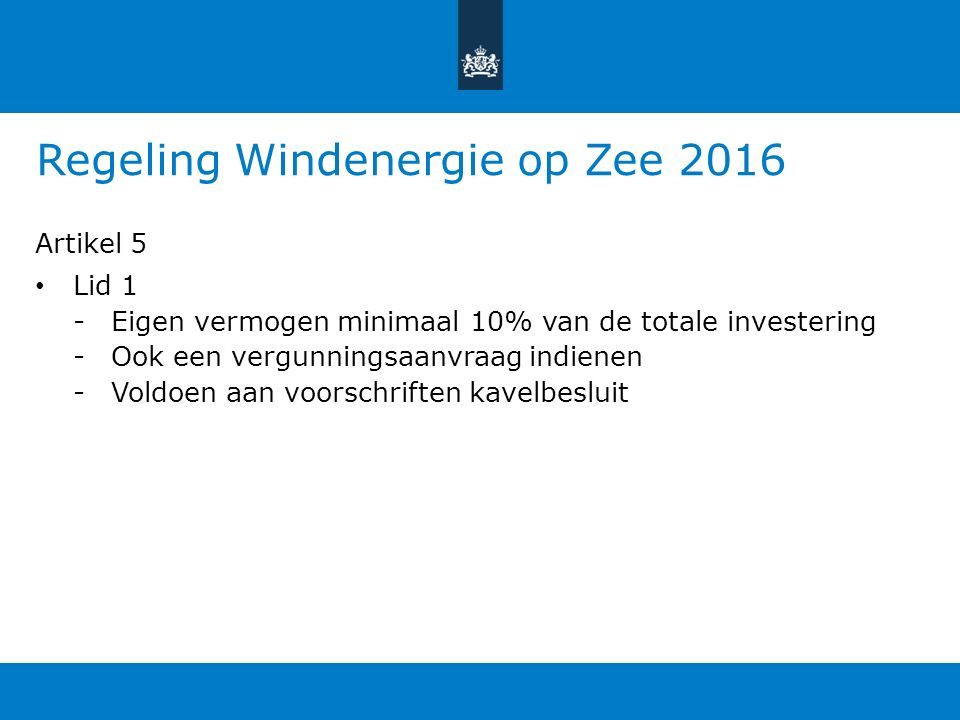 Regeling Windenergie op Zee 2016 Artikel 5 Lid 1 -Eigen vermogen minimaal 10% van de totale investering -Ook een vergunningsaanvraag indienen -Voldoen aan voorschriften kavelbesluit