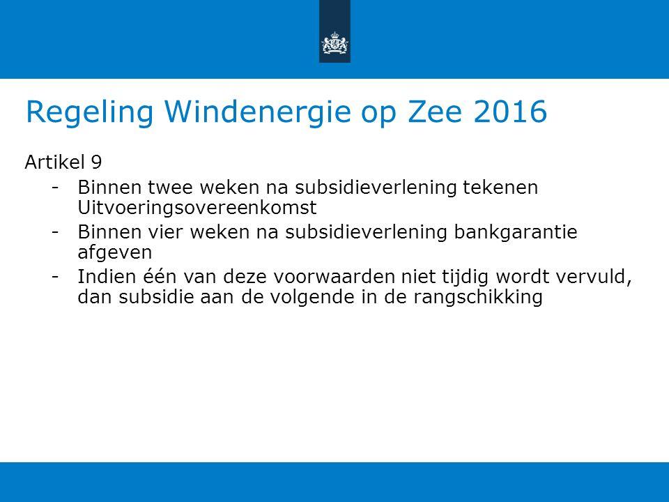 Regeling Windenergie op Zee 2016 Artikel 9 -Binnen twee weken na subsidieverlening tekenen Uitvoeringsovereenkomst -Binnen vier weken na subsidieverlening bankgarantie afgeven -Indien één van deze voorwaarden niet tijdig wordt vervuld, dan subsidie aan de volgende in de rangschikking