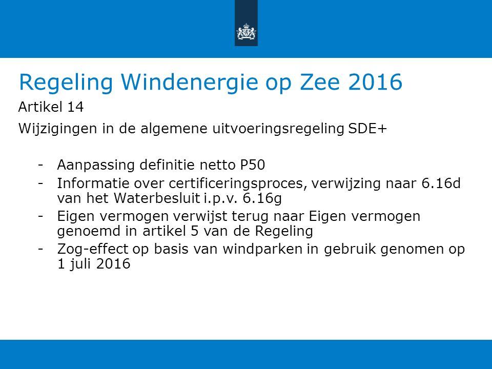 Regeling Windenergie op Zee 2016 Artikel 14 Wijzigingen in de algemene uitvoeringsregeling SDE+ -Aanpassing definitie netto P50 -Informatie over certificeringsproces, verwijzing naar 6.16d van het Waterbesluit i.p.v.