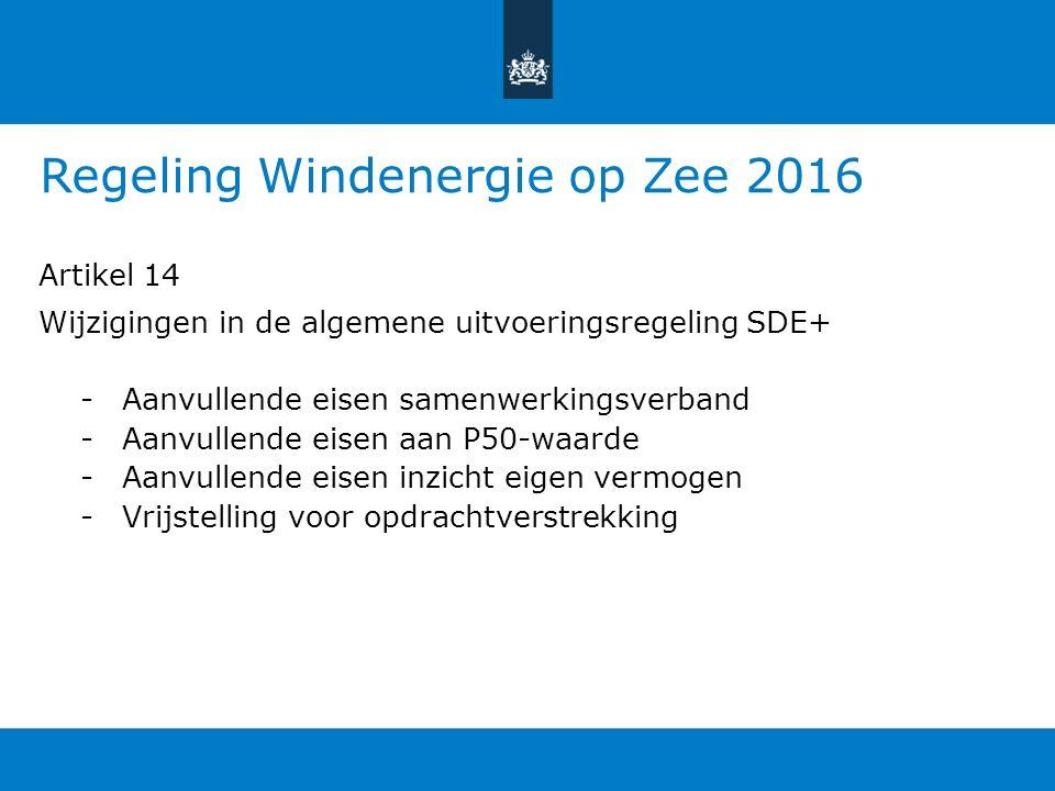 Regeling Windenergie op Zee 2016 Artikel 14 Wijzigingen in de algemene uitvoeringsregeling SDE+ -Aanvullende eisen samenwerkingsverband -Aanvullende eisen aan P50-waarde -Aanvullende eisen inzicht eigen vermogen -Vrijstelling voor opdrachtverstrekking