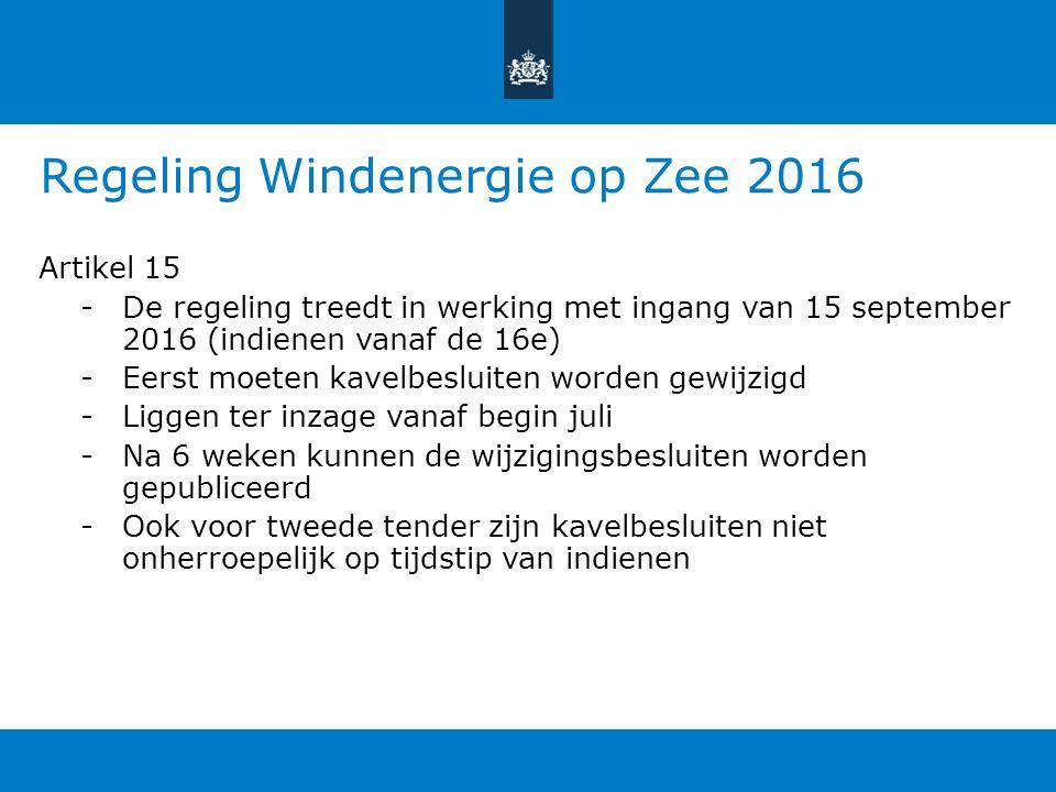 Regeling Windenergie op Zee 2016 Artikel 15 -De regeling treedt in werking met ingang van 15 september 2016 (indienen vanaf de 16e) -Eerst moeten kavelbesluiten worden gewijzigd -Liggen ter inzage vanaf begin juli -Na 6 weken kunnen de wijzigingsbesluiten worden gepubliceerd -Ook voor tweede tender zijn kavelbesluiten niet onherroepelijk op tijdstip van indienen