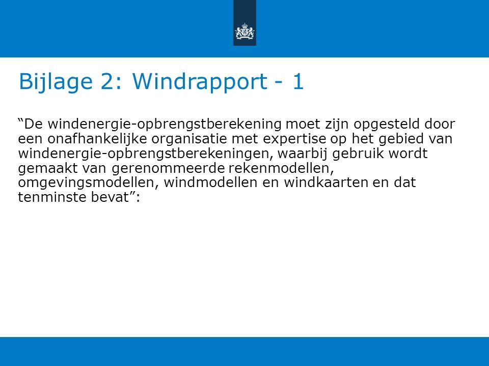Bijlage 2: Windrapport - 1 De windenergie-opbrengstberekening moet zijn opgesteld door een onafhankelijke organisatie met expertise op het gebied van windenergie-opbrengstberekeningen, waarbij gebruik wordt gemaakt van gerenommeerde rekenmodellen, omgevingsmodellen, windmodellen en windkaarten en dat tenminste bevat :